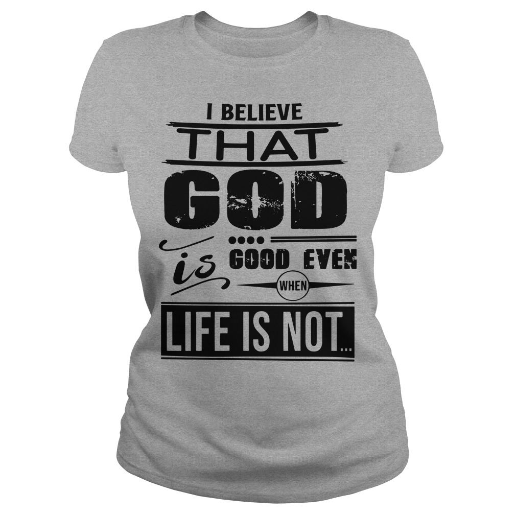 I believe that god good even when life is not Ladies Tee