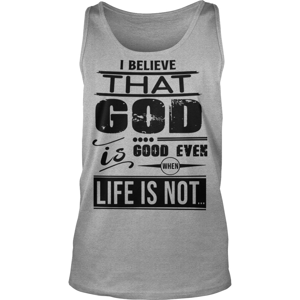 I believe that god good even when life is not Tank Top