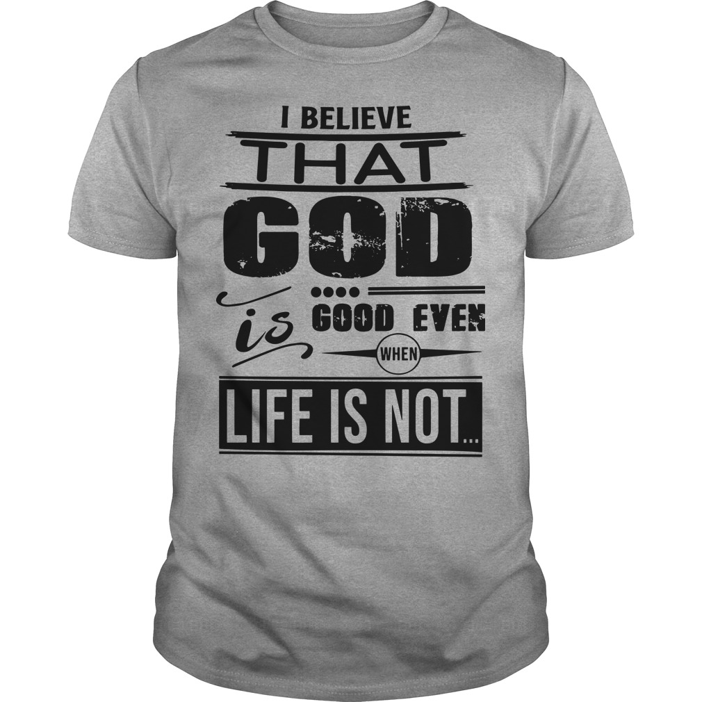 I believe that god good even when life is not Unisex