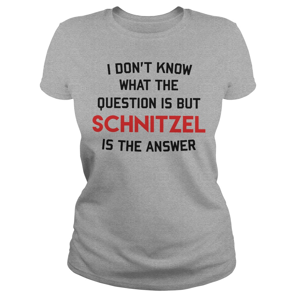 I don't know that the question is but schnitzel is the answer Ladies Tee
