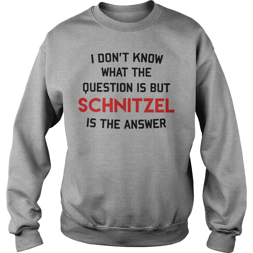I don't know that the question is but schnitzel is the answer Sweatshirt