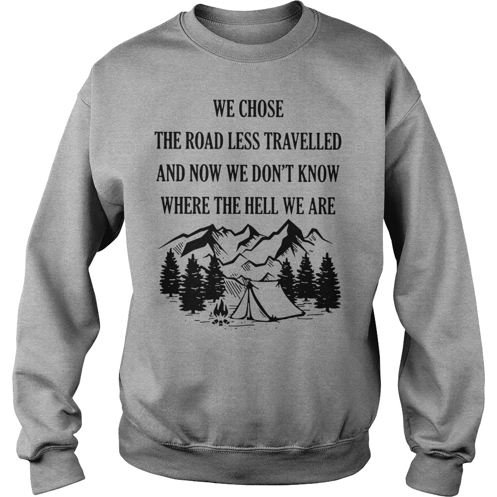 We chose the road less travelled and now we don't know where the hell we are Sweatshirt