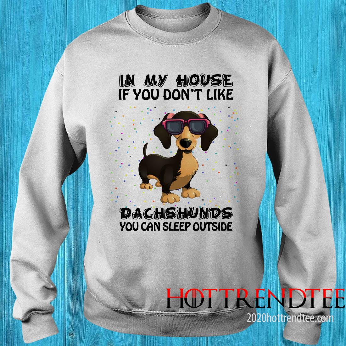 In My House If You Don't Like Dachshunds You Can Sleep Outside Shirt