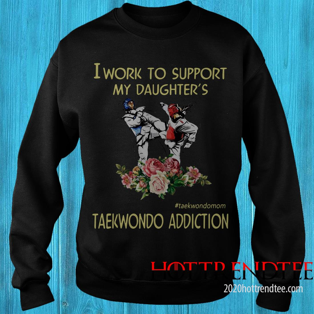 I Work To Support My Daughter's #Taekwondomom Taekwondo Addiction Shirt