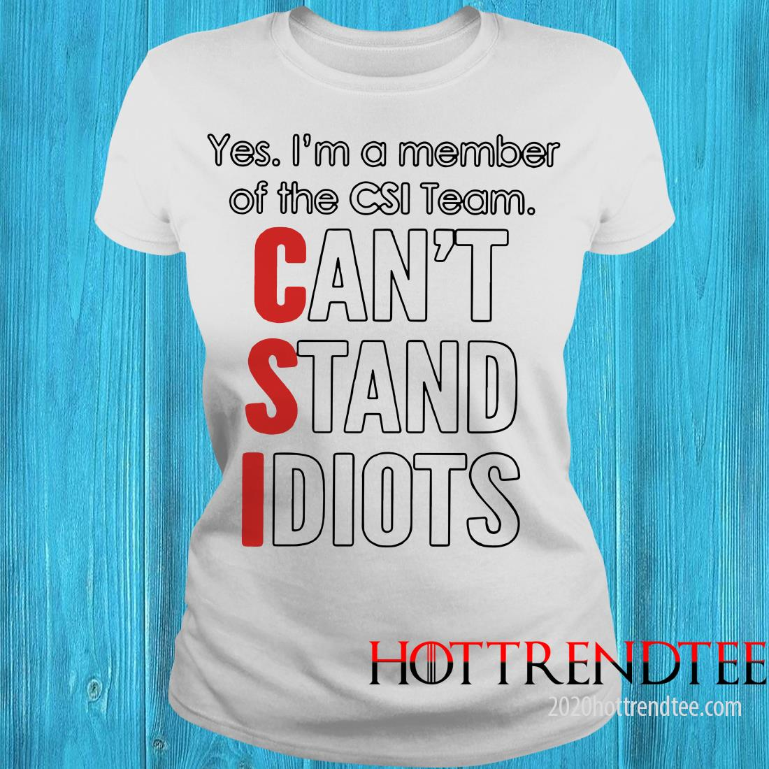 Yes I'm A Member Of The CSI Team Can't Stand Idiot Classic Shirt