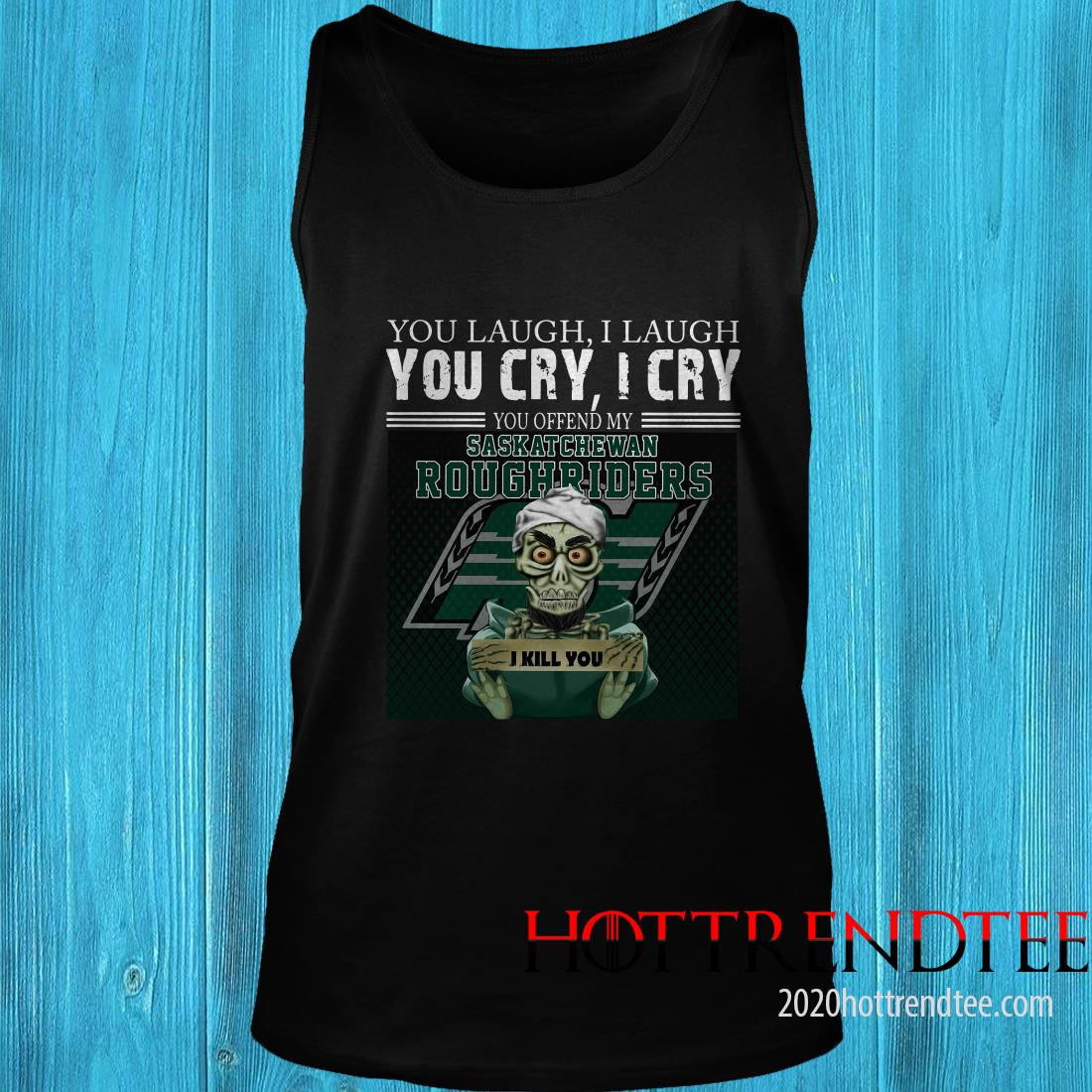 You Laugh I Laugh You Cry I Cry You Offend My Saskatchewan Roughriders Tanktop