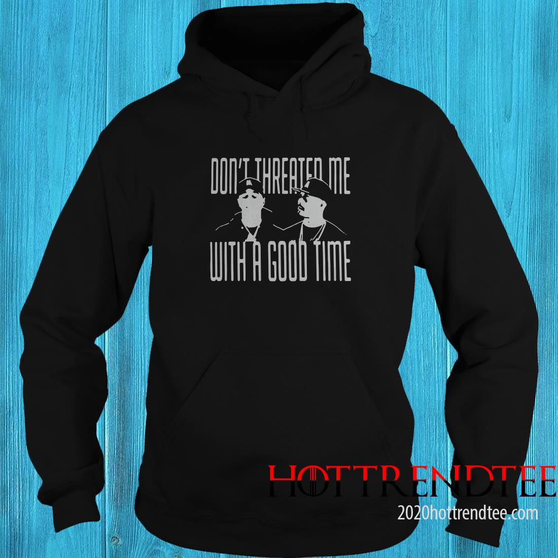 Don't Threated Me With A Good Time Hoodie