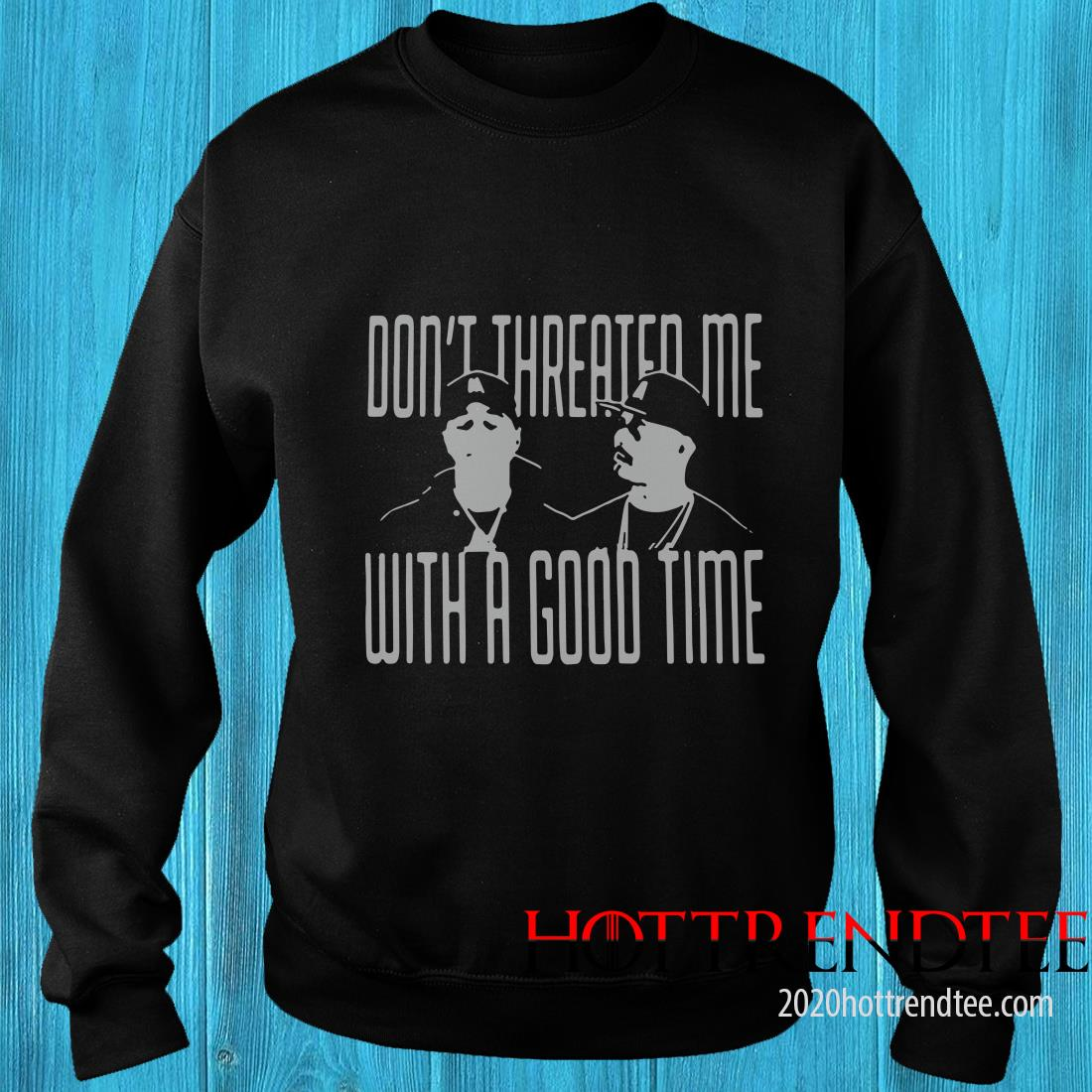 Don't Threated Me With A Good Time Sweatshirt