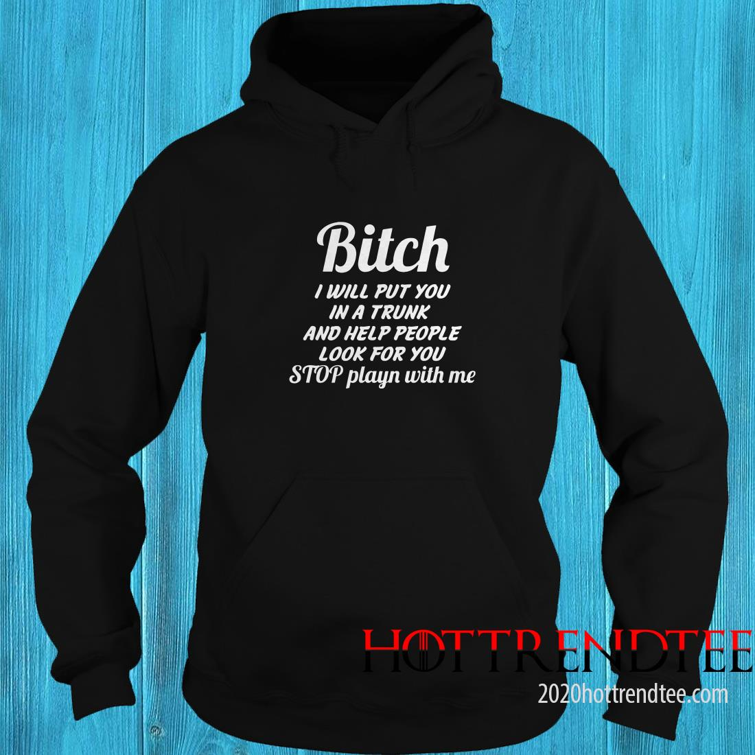 Bitch I Will Put You In A Trunk And Help People Look For You Stop Playn With Me Hoodie