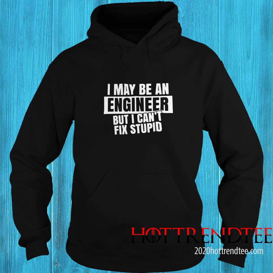 I May Be An Engineer But I Can't Fix Stupid Hoodie