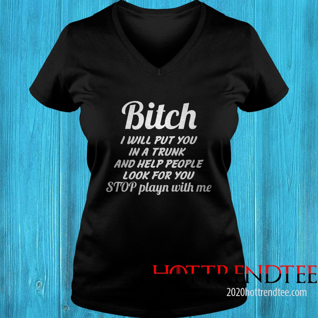 Bitch I Will Put You In A Trunk And Help People Look For You Stop Playn With Me Women's T-Shirt