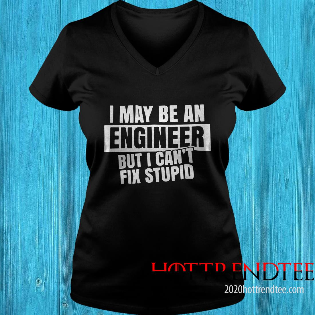 I May Be An Engineer But I Can't Fix Stupid Women's T-Shirt