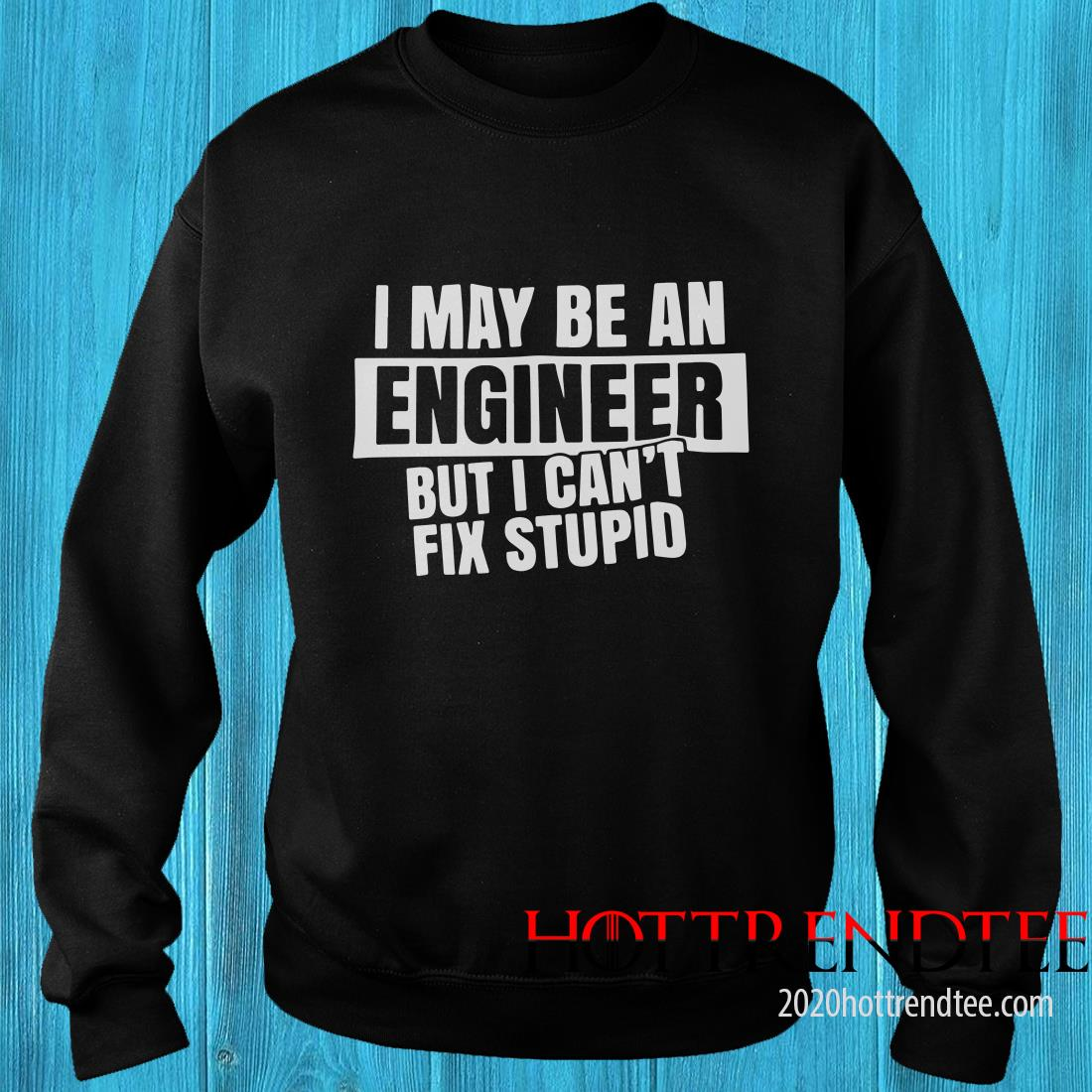 I May Be An Engineer But I Can't Fix Stupid Sweatshirt
