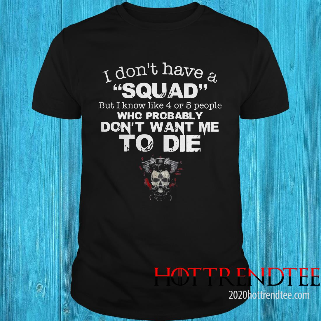 I Don't Have A Squad But I Know Like 4 Or 5 People Who Probably Don't Want Me To Die Shirt