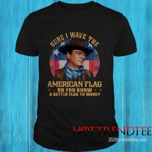 John Wayne Sure I Wave The American Flag Do You Know A Better Flag To Wave Shirt