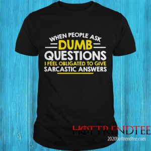 Official When People Ask Dumb Questions I Feel Obligated To Give Shirt