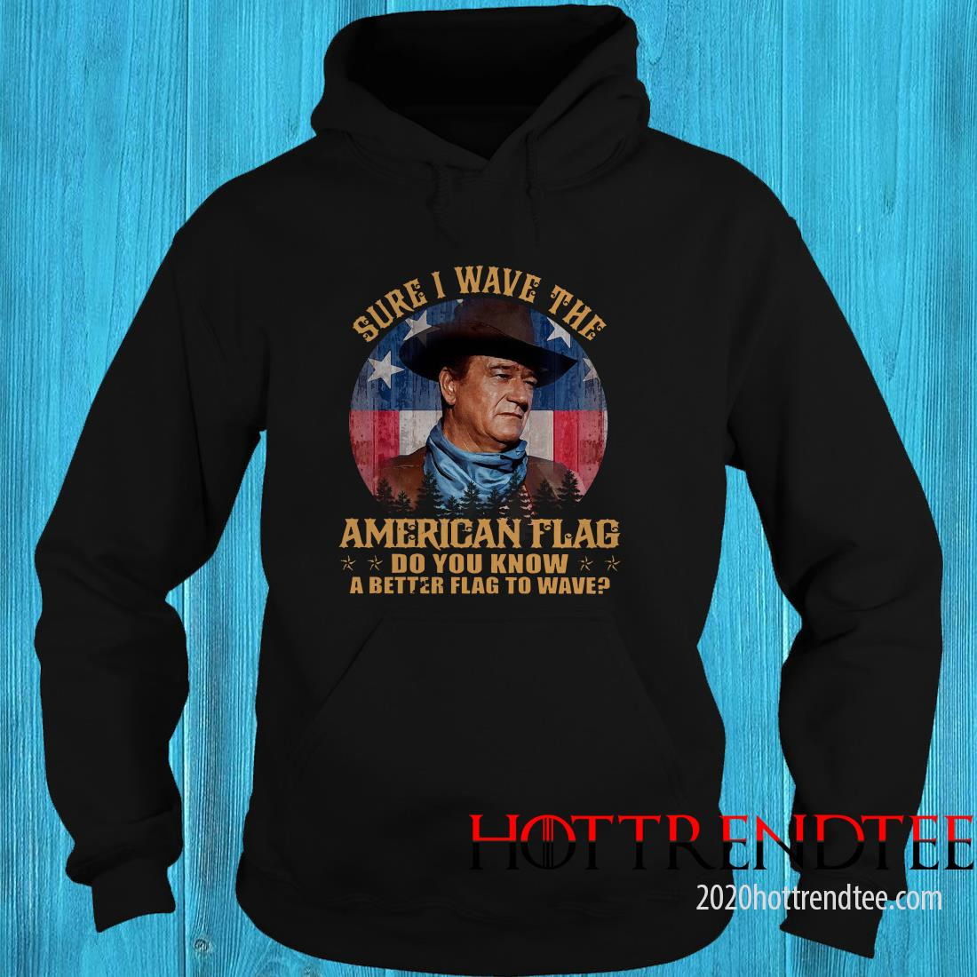 John Wayne Sure I Wave The American Flag Do You Know A Better Flag To Wave Hoodie