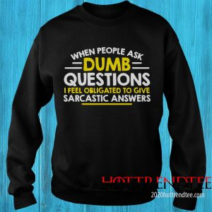 Official When People Ask Dumb Questions I Feel Obligated To Give Sweatshirt