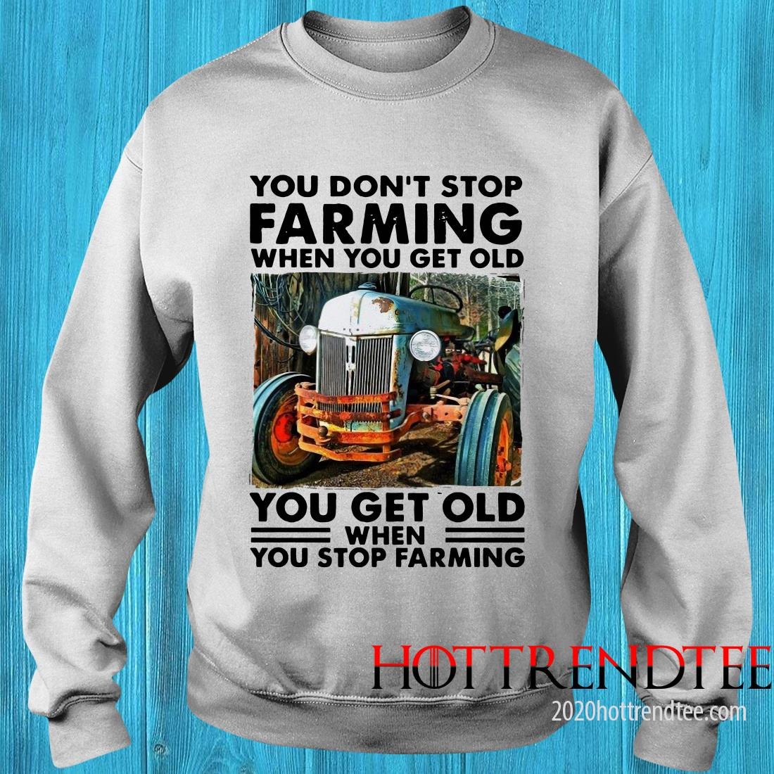 Official  You Don't Stop Farming When You Get Old You Get Old When You Stop Farming Sweatshirt