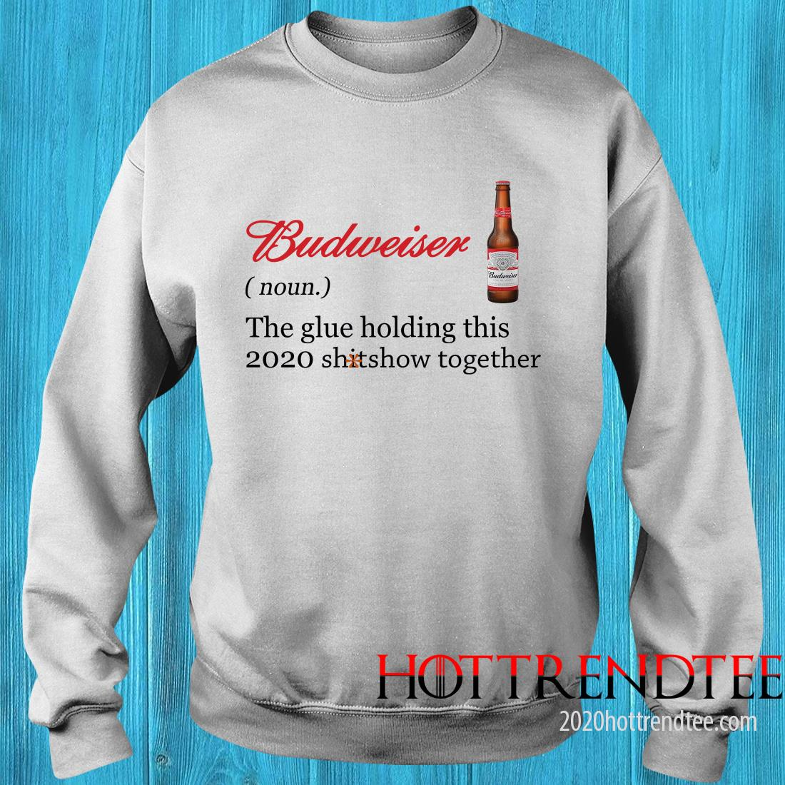 Official Budweiser The Glue Holding This 2020 Shitshow Together Sweatshirt