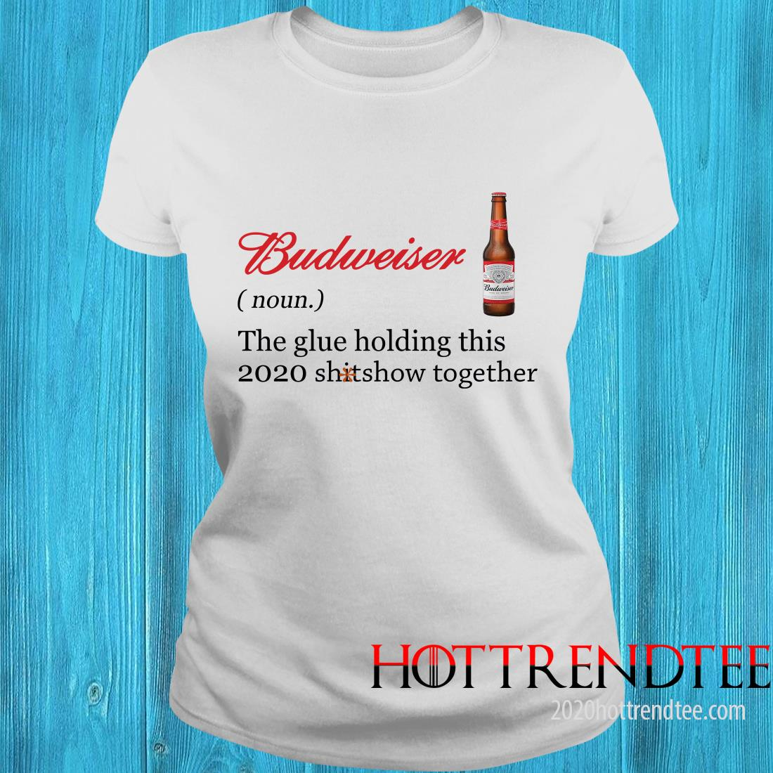 Official Budweiser The Glue Holding This 2020 Shitshow Together Women's T-Shirt