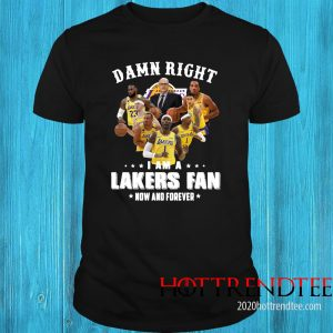 Damn Right I Am A Lakers Fan Now And Forever Tee Shirt