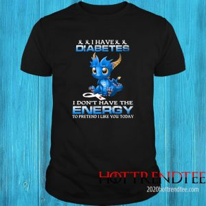 Dragon I Have Diabetes I Don't Have The Energy To Pretend I Like You Today Shirt