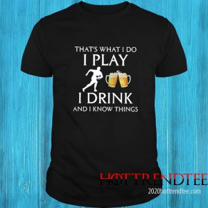 Football Thats What I Do I Play I Drink Beer And I Now Things Shirt