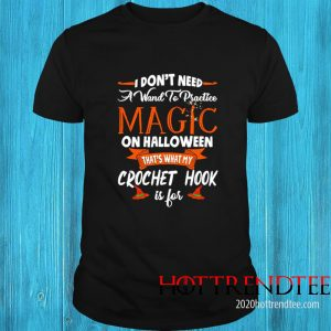 I Dont Need A Want To Practice Magic On Halloween Thats What My Crochet Hook Is For Shirt