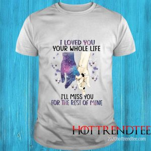 I Loved You Your Whole Life I_ll Miss You For The Rest Of Mine Shirt