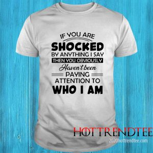 If You Are Shocked By Anything I Say Then You Obviously Shirt