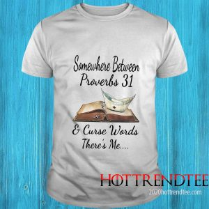 Somewhere Between Proverbs And Curse Words There's Me Shirt