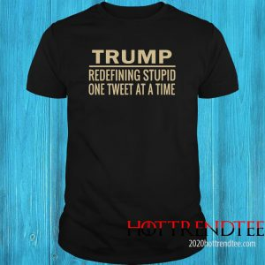 Trump Redefining Stupid One Tweet At A Time Shirt