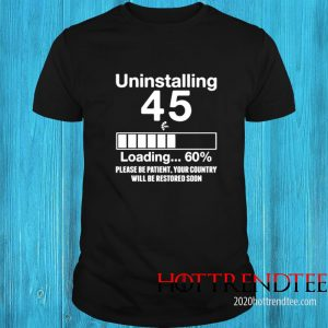 Uninstalling 45 Loading 60 Please Be Patienty Our Country Willbe Restored Soon Shirt