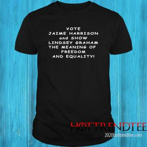Vote Jaime Harrison And Show Lindsey Graham The Meaning Shirt