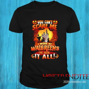 You Cant Scare Me I Work At Walgreens Ive Seen It All Shirt