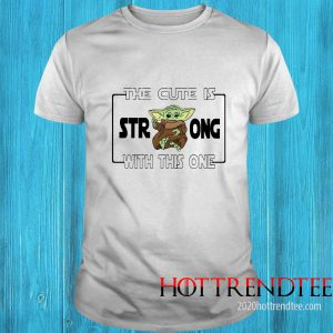 Baby Yoda The Cute Is Strong With This One Shirt