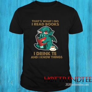 Cthulhu Cafe That's What I Do I Read Books I Drink Tea And I Know Things Shirt