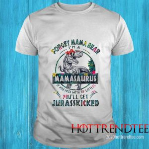 Dinosaurs Forget Mama Bear I'm A Mamasaurus If You Mess With My Littles You'll Get Jurasskicked Shirt