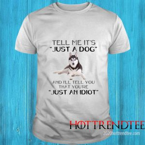Husky Dog Tell Me It's Just A Dog And I'll Tell You Just An Idiot Shirt