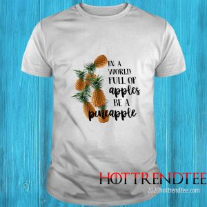 In A World Full Of Apples Be A Pineapple Shirt