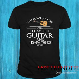 That's What I Do I Play The Guitar And I Know Things Shirt