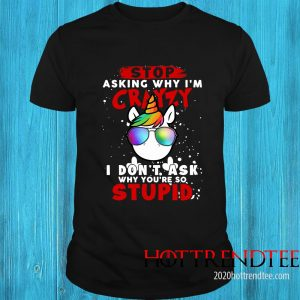 Unicorn Stop Asking Why I'm Crazy I Don't Ask Why You're So Stupid Christmas Shirt