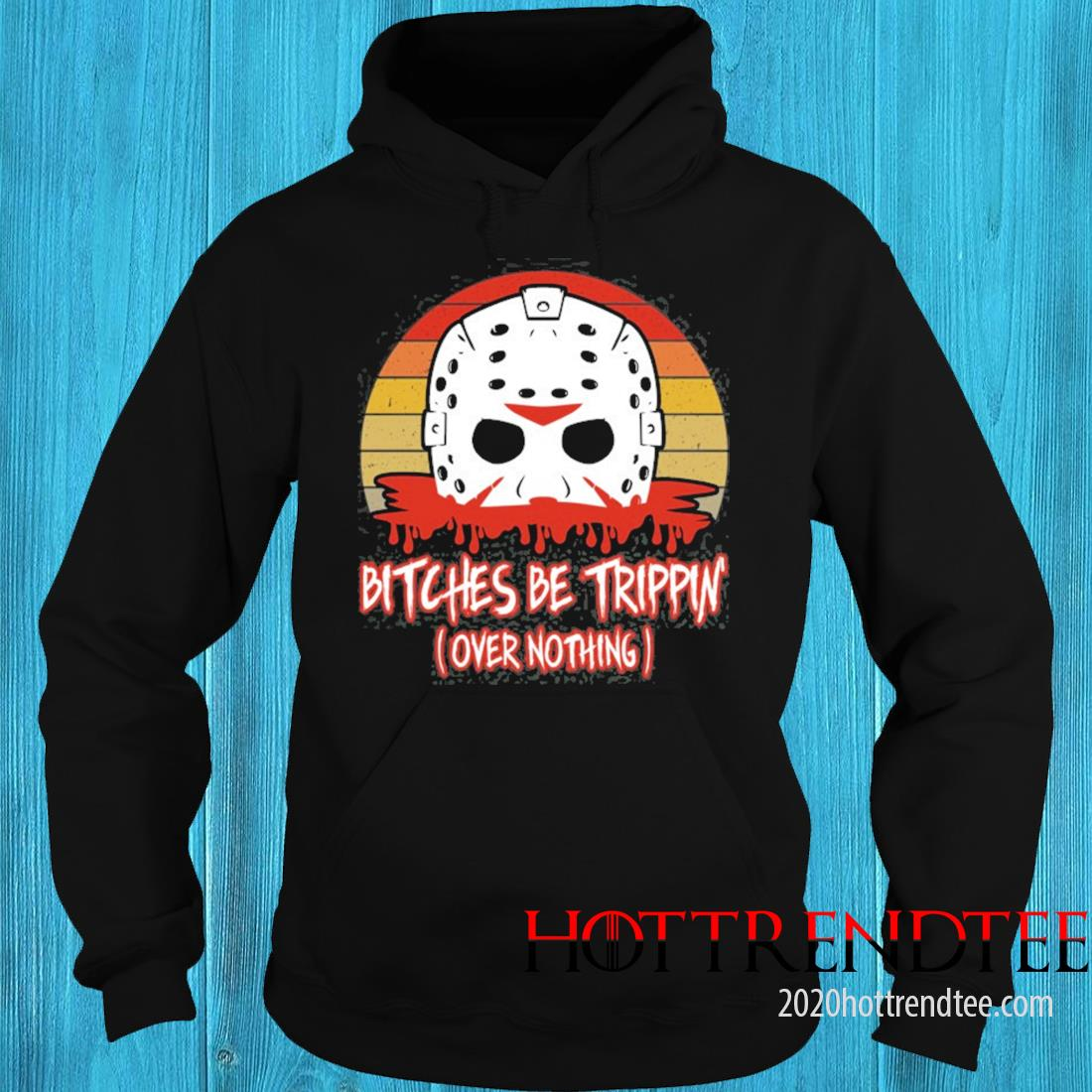 Slasher Horror Movie Humor Bitches Be Trippin Over Nothing Shirt hoodie