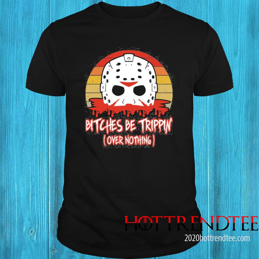 Slasher Horror Movie Humor Bitches Be Trippin Over Nothing Shirt