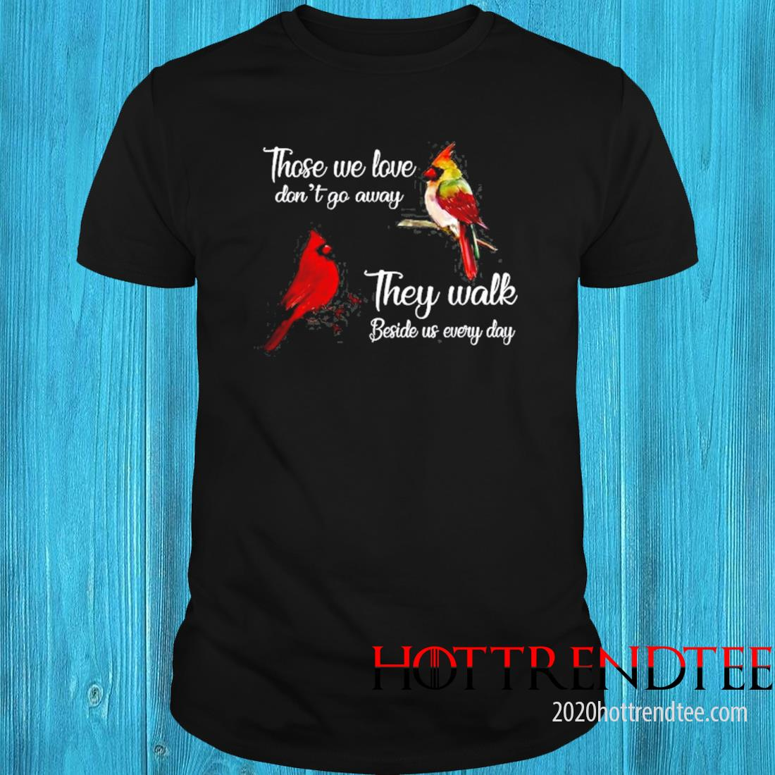 Those We Love Don't Go Away They Walk Beside Us Every Day In Loving Memory Cardinal Shirt