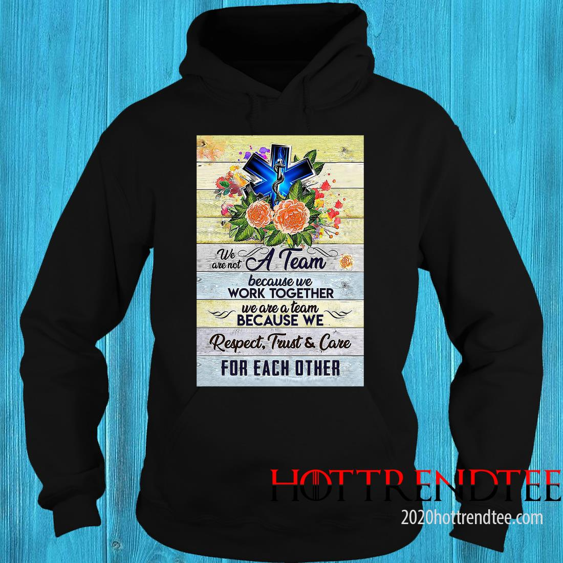 We Are Not A Team Because We Work Together We Are A Team Because We Respect Trust And Care Shirt hoodie