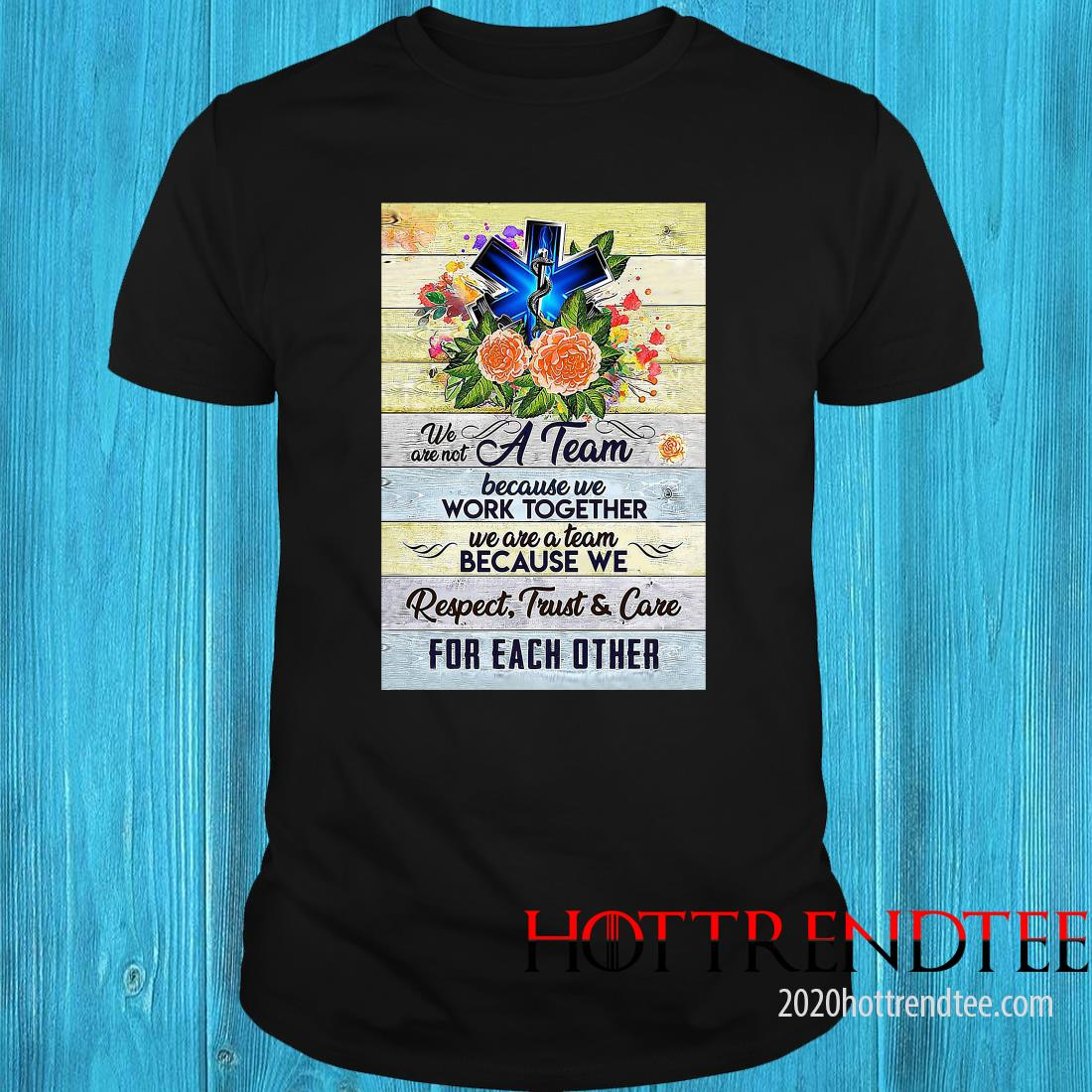 We Are Not A Team Because We Work Together We Are A Team Because We Respect Trust And Care Shirt