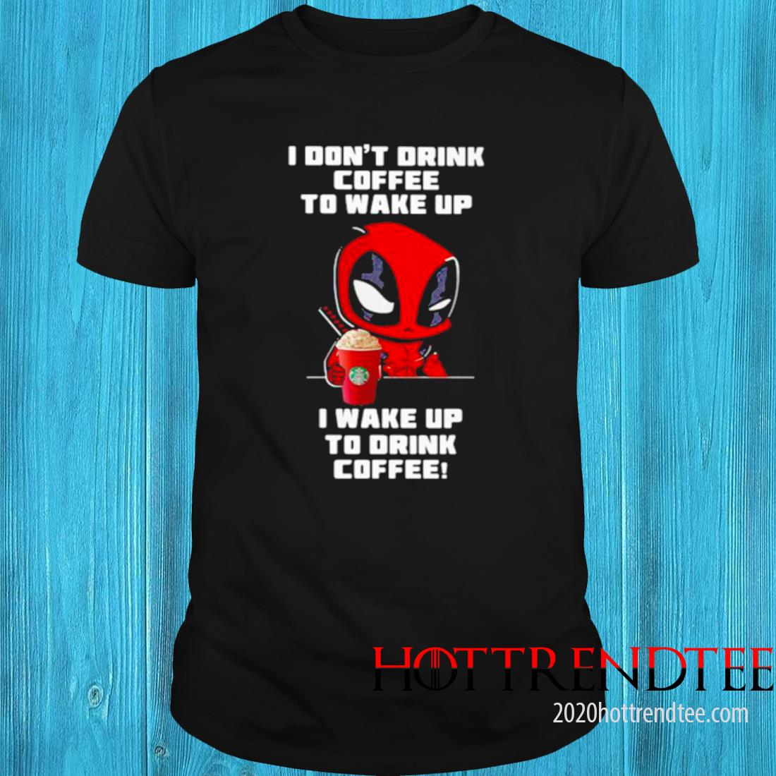 I Don't Drink Coffee To Wake Up I Wake Up To Drink Coffee Deadpool Shirt