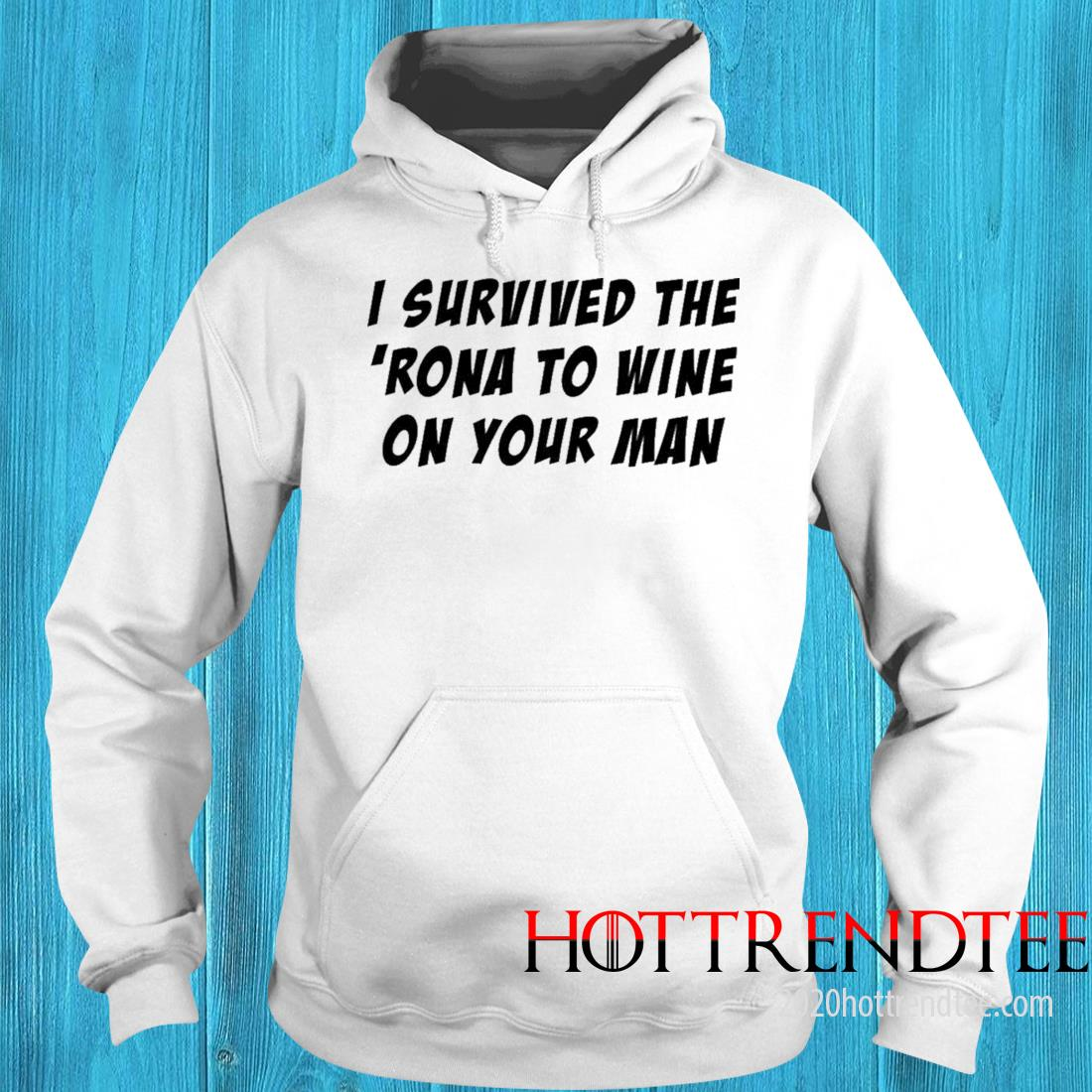 I Survived The 'rona To Wine On Your Man Shirt hoodie